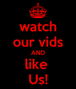 Poster: watch our vids AND like  Us!