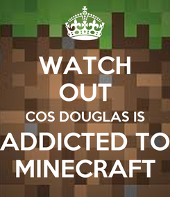 Poster: WATCH OUT COS DOUGLAS IS ADDICTED TO MINECRAFT