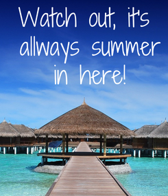 Poster: Watch out, it's  allways summer  in here!