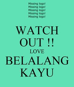 Poster: WATCH OUT !! LOVE BELALANG KAYU