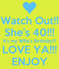 Poster: Watch Out!! She's 40!!! It's my Wife's Birthday!!! LOVE YA!!! ENJOY
