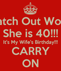 Poster: Watch Out World She is 40!!! It's My Wife's Birthday!!! CARRY ON
