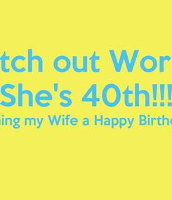Poster: Watch out World!!! She's 40th!!! Wishing my Wife a Happy Birthday!!!