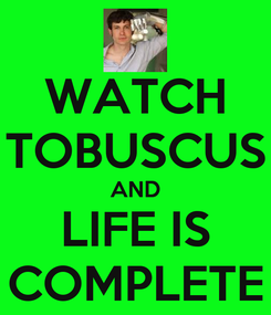 Poster: WATCH TOBUSCUS AND LIFE IS COMPLETE