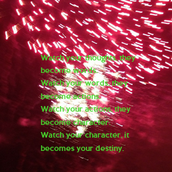 Poster: Watch your thoughts, they  become words. Watch your words, they become actions. Watch your actions, they  become character. Watch your character, it becomes your destiny.