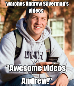 "Poster: *watches Andrew Silverman's videos* ""Awesome videos, Andrew!"""