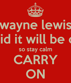 Poster: wayne lewis said it will be ok so stay calm CARRY ON