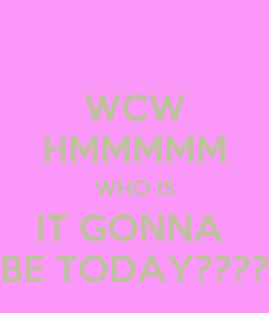 Poster: WCW HMMMMM WHO IS IT GONNA  BE TODAY????