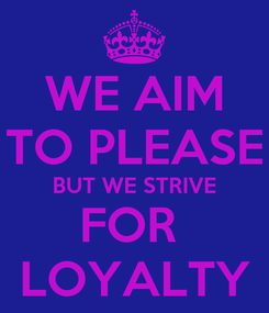 Poster: WE AIM TO PLEASE BUT WE STRIVE FOR  LOYALTY