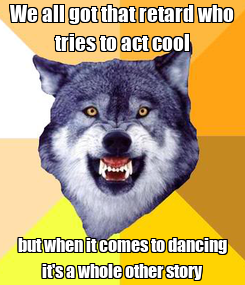 Poster: We all got that retard who tries to act cool but when it comes to dancing it's a whole other story