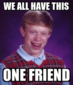 Poster: WE ALL HAVE THIS ONE FRIEND