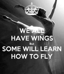 Poster: WE ALL HAVE WINGS But SOME WILL LEARN HOW TO FLY