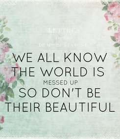 Poster: WE ALL KNOW THE WORLD IS  MESSED UP SO DON'T BE THEIR BEAUTIFUL