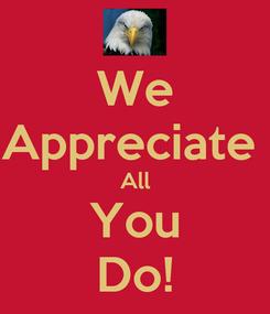 Poster: We Appreciate  All You Do!