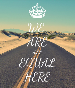Poster: WE  ARE ALL EQUAL HERE