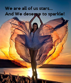 Poster: We are all of us stars... And We deserve to sparkle!