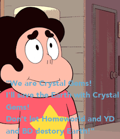 """Poster: """"We are Crystal Gems!  I'll save the Earth with Crystal  Gems!  Don't let Homeworld and YD and BD destory Earth!"""""""