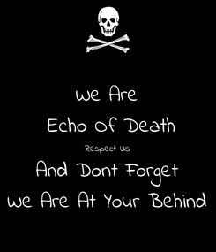 Poster: We Are  Echo Of Death Respect Us And Dont Forget We Are At Your Behind