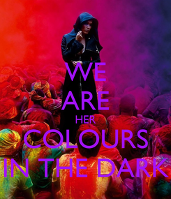 Poster: WE ARE HER COLOURS IN THE DARK