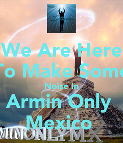 Poster: We Are Here To Make Some Noise In Armin Only  Mexico