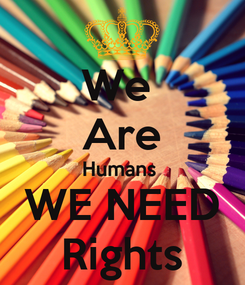 Poster: We  Are Humans  WE NEED Rights