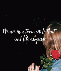 Poster: We are in a toxic circle that  isn't life anymore