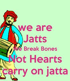 Poster: we are Jatts We Break Bones Not Hearts carry on jatta