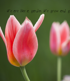 Poster: We are like a garden. We grow and grow until we're a beautiful flower.