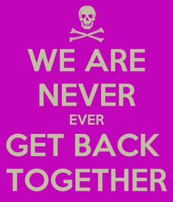 Poster: WE ARE NEVER EVER GET BACK  TOGETHER