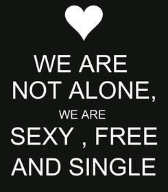Poster: WE ARE  NOT ALONE, WE ARE  SEXY , FREE AND SINGLE