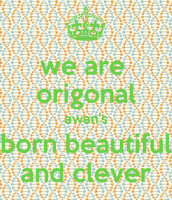 Poster: we are  origonal awan's born beautiful and clever