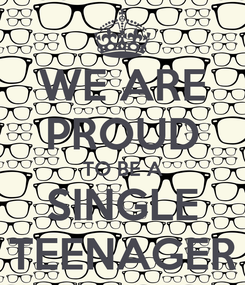 Poster: WE ARE PROUD TO BE A SINGLE TEENAGER