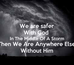 Poster: We are safer With God  In The Middle Of A Storm Then We Are Anywhere Else Without Him