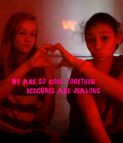 Poster:              we are so cool together,       icecubes are jealous ;)