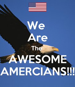 Poster: We  Are The  AWESOME AMERCIANS!!!