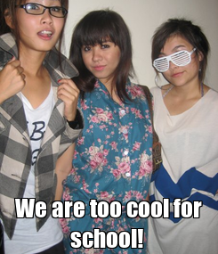 Poster:  We are too cool for school!