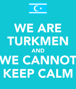 Poster: WE ARE TURKMEN AND WE CANNOT KEEP CALM