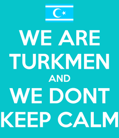 Poster: WE ARE TURKMEN AND WE DONT KEEP CALM