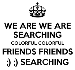 Poster: WE ARE WE ARE SEARCHING COLORFUL COLORFUL FRIENDS FRIENDS ;) ;) SEARCHING