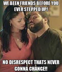 Poster: WE BEEN FRIENDS BEFORE YOU EVER STEPPED UP! NO DISRESPECT THATS NEVER GONNA CHANGE!!