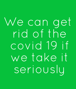 Poster: We can get  rid of the  covid 19 if  we take it  seriously