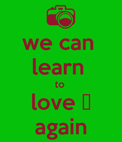 Poster: we can  learn  to  love ♥ again