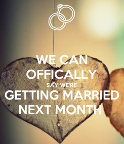 Poster: WE CAN OFFICALLY SAY WE'RE GETTING MARRIED NEXT MONTH