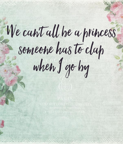 Poster: We can't all be a princess someone has to clap when I go by