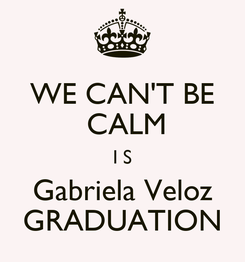 Poster: WE CAN'T BE  CALM I S Gabriela Veloz GRADUATION