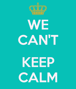 Poster: WE CAN'T  KEEP CALM