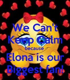 Poster: We Can't Keep Calm because  Elona is our Biggest fan!