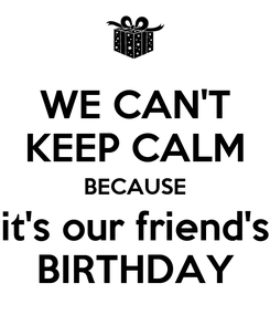 Poster: WE CAN'T KEEP CALM BECAUSE it's our friend's BIRTHDAY