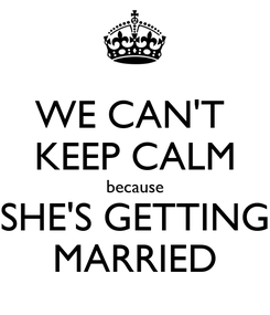 Poster: WE CAN'T  KEEP CALM because SHE'S GETTING MARRIED