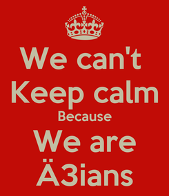 Poster: We can't  Keep calm Because We are Ä3ians